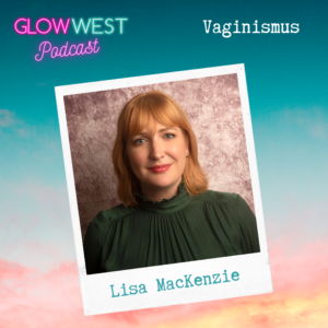 Glow West Podcast - Vaginismus and Me: Ep.27