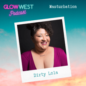 Glow West Podcast - Big and little orgasms – Masturbation & self care Ep: 28