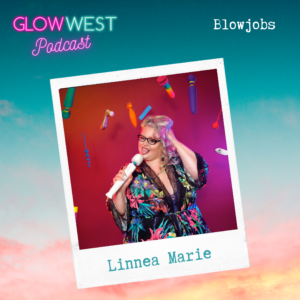 Glow West Podcast - Cucumbers & Blowjobs  Ep: 31
