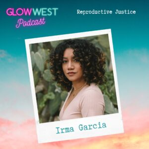 Glow West Podcast - Reproductive Justice: ep 54